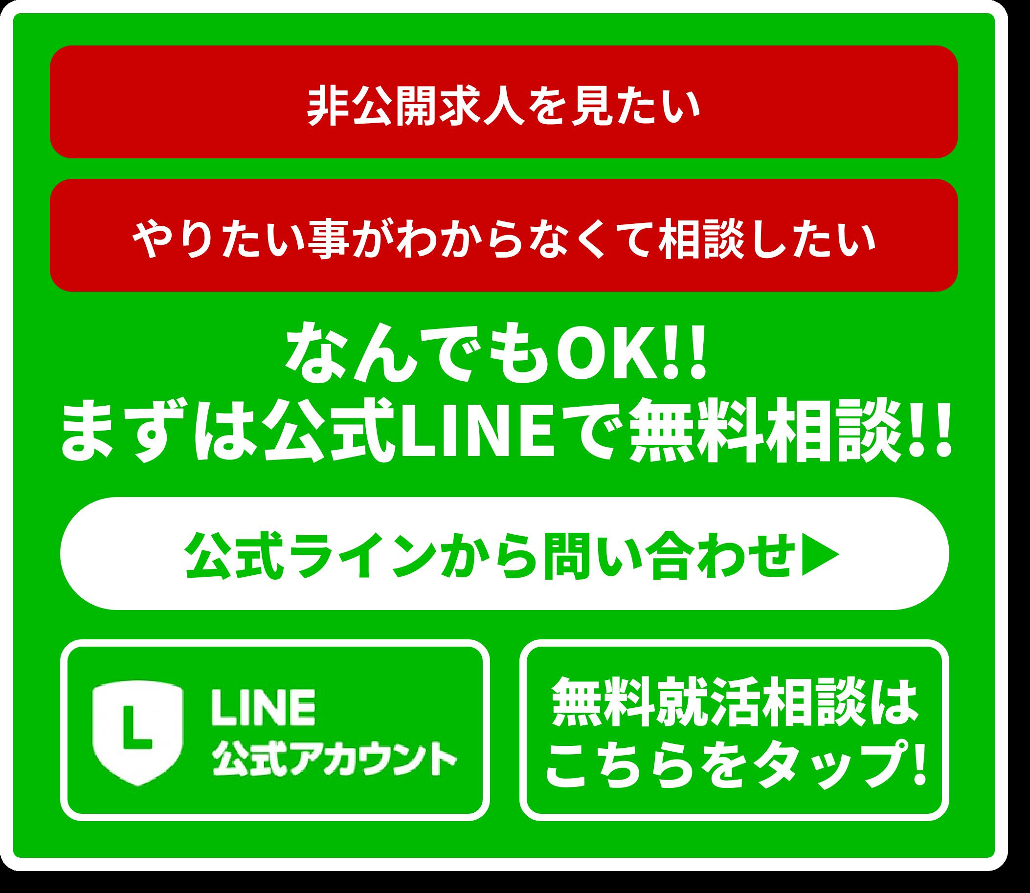 非公開求人を見たい やりたい事がわからなくて相談したい なんでもOK!! まずは公式LINEで無料相談!! 公式ラインから問い合わせ▶︎ LINE公式アカウント 無料就活相談はこちらをクリック!